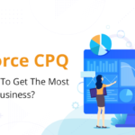 How Salesforce CPQ Can Help You To Get The Most Out Of Your Business?